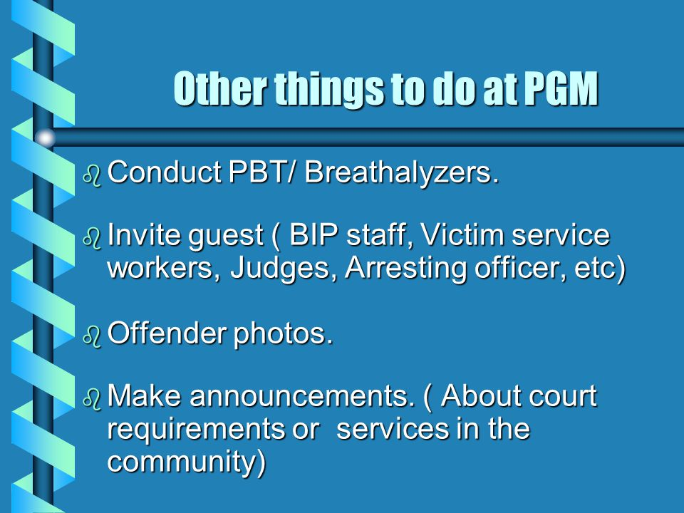Other things to do at PGM Other things to do at PGM b Conduct PBT/ Breathalyzers.
