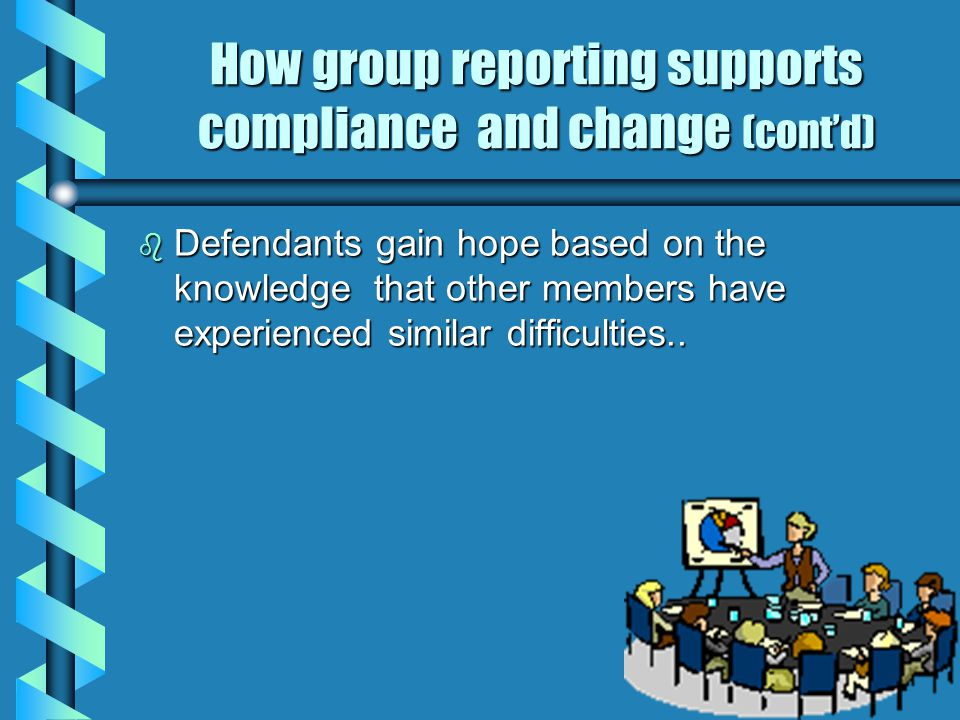 How group reporting supports compliance and change (cont'd) b Defendants gain hope based on the knowledge that other members have experienced similar difficulties..
