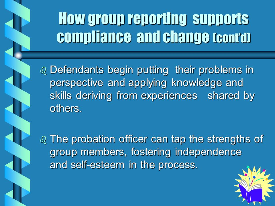 How group reporting supports compliance and change (cont'd) b Defendants begin putting their problems in perspective and applying knowledge and skills deriving from experiences shared by others.