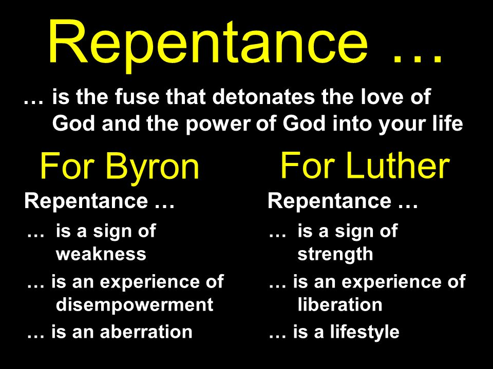 Repentance … … is the fuse that detonates the love of God and the power of God into your life … is a sign of weakness … is an experience of disempowerment … is an aberration … is a sign of strength … is an experience of liberation … is a lifestyle For Byron Repentance … For Luther Repentance …