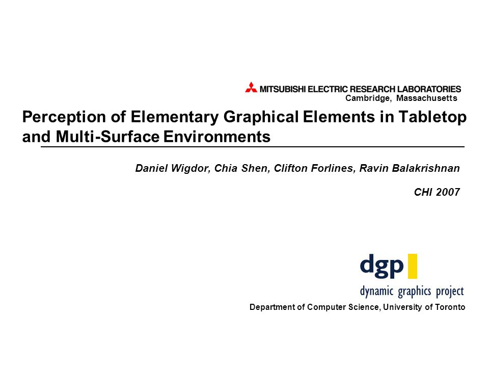 Cambridge, Massachusetts Perception of Elementary Graphical Elements in Tabletop and Multi-Surface Environments Daniel Wigdor, Chia Shen, Clifton Forlines, Ravin Balakrishnan CHI 2007 Department of Computer Science, University of Toronto