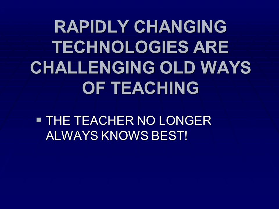 RAPIDLY CHANGING TECHNOLOGIES ARE CHALLENGING OLD WAYS OF TEACHING  THE TEACHER NO LONGER ALWAYS KNOWS BEST!