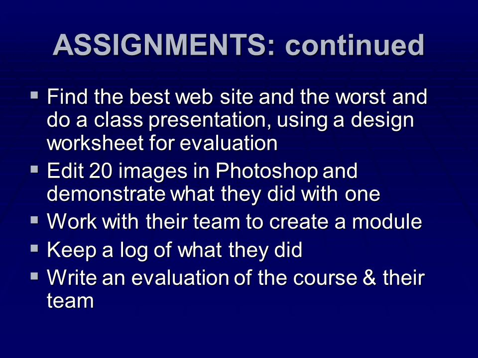 ASSIGNMENTS: continued  Find the best web site and the worst and do a class presentation, using a design worksheet for evaluation  Edit 20 images in