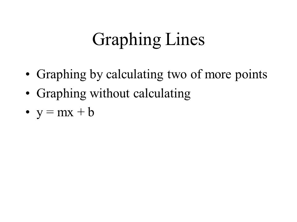Graphing Lines Graphing by calculating two of more points Graphing without calculating y = mx + b