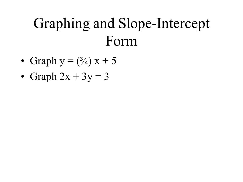 Graphing and Slope-Intercept Form Graph y = (¾) x + 5 Graph 2x + 3y = 3