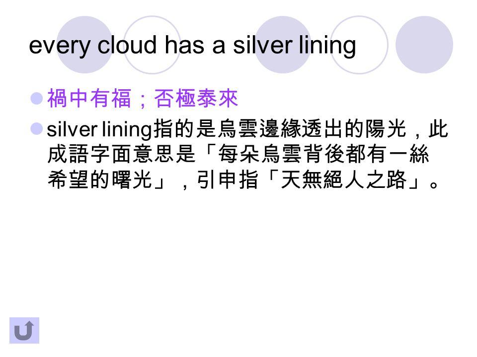 every cloud has a silver lining 禍中有福;否極泰來 silver lining 指的是烏雲邊緣透出的陽光,此 成語字面意思是「每朵烏雲背後都有一絲 希望的曙光」,引申指「天無絕人之路」。