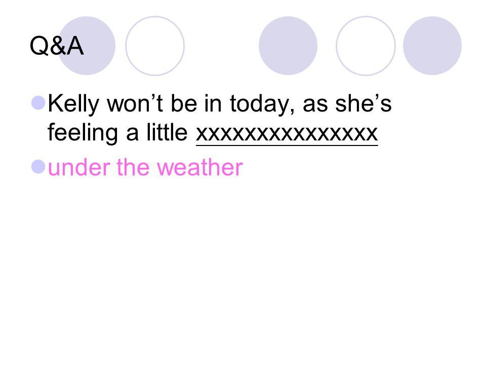 Q&A Kelly won't be in today, as she's feeling a little xxxxxxxxxxxxxxx under the weather