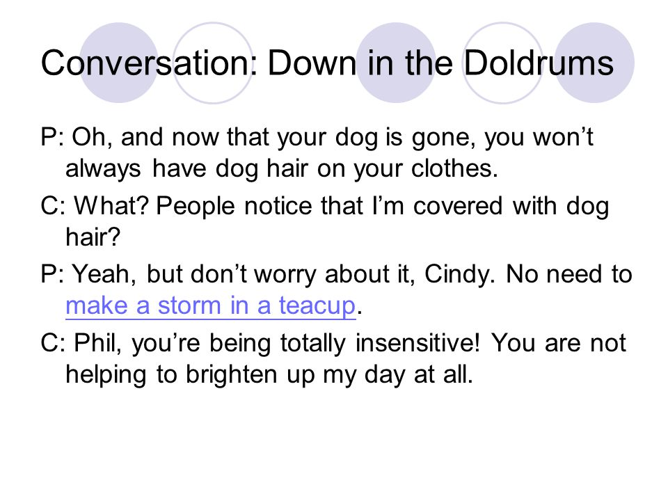 Conversation: Down in the Doldrums P: Oh, and now that your dog is gone, you won't always have dog hair on your clothes.
