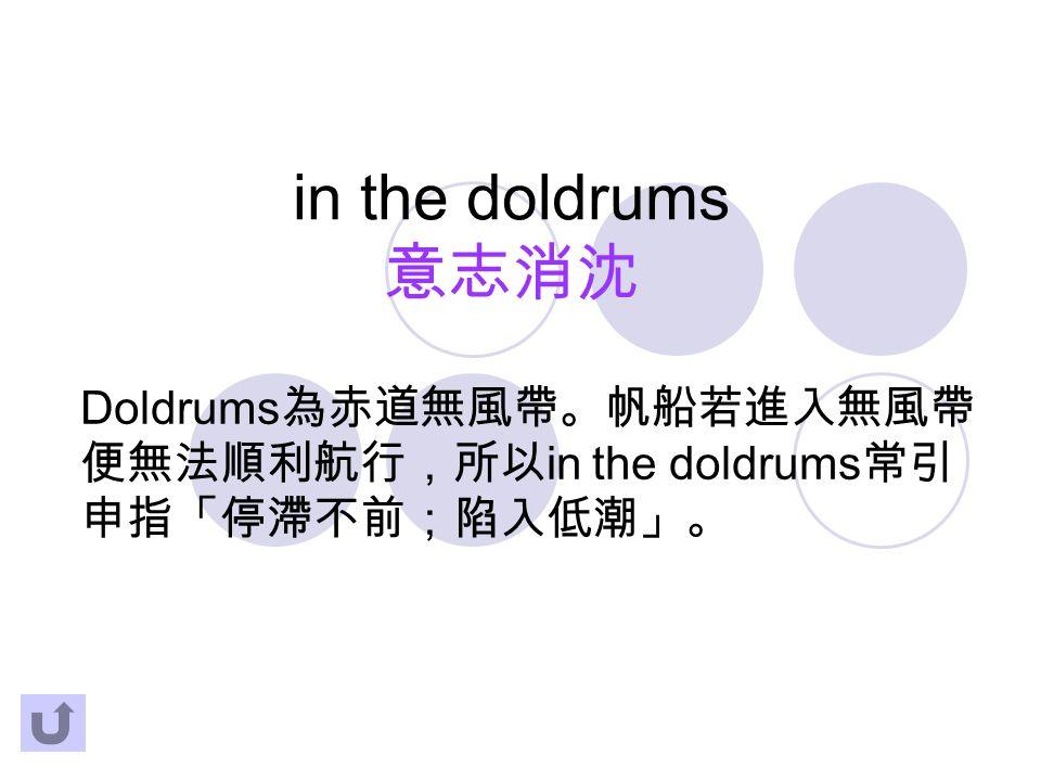 in the doldrums 意志消沈 Doldrums 為赤道無風帶。帆船若進入無風帶 便無法順利航行,所以 in the doldrums 常引 申指「停滯不前;陷入低潮」。
