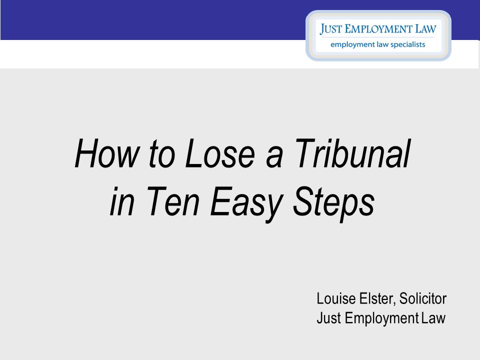 How to Lose a Tribunal in Ten Easy Steps Louise Elster, Solicitor Just Employment Law