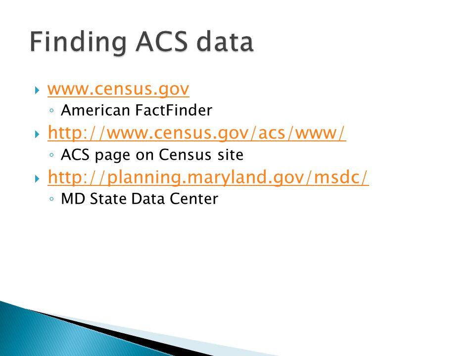  www.census.gov www.census.gov ◦ American FactFinder  http://www.census.gov/acs/www/ http://www.census.gov/acs/www/ ◦ ACS page on Census site  http://planning.maryland.gov/msdc/ http://planning.maryland.gov/msdc/ ◦ MD State Data Center