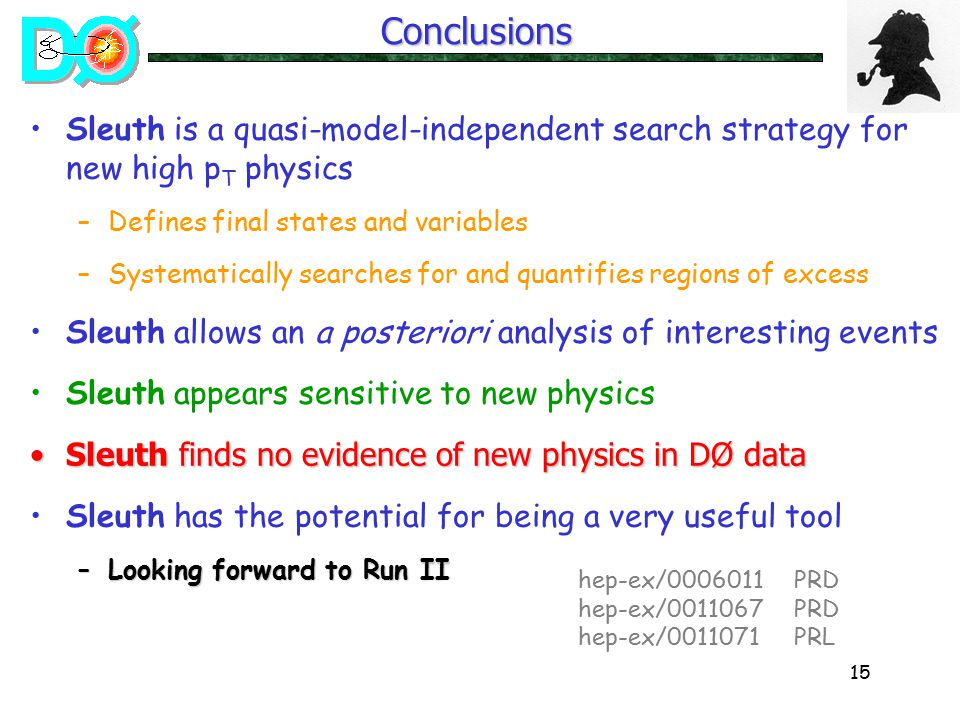 15 Sleuth is a quasi-model-independent search strategy for new high p T physics –Defines final states and variables –Systematically searches for and quantifies regions of excess Sleuth allows an a posteriori analysis of interesting events Sleuth appears sensitive to new physics Sleuth finds no evidence of new physics in DØ dataSleuth finds no evidence of new physics in DØ data Sleuth has the potential for being a very useful tool –Looking forward to Run II hep-ex/ PRD hep-ex/ PRD hep-ex/ PRLConclusions