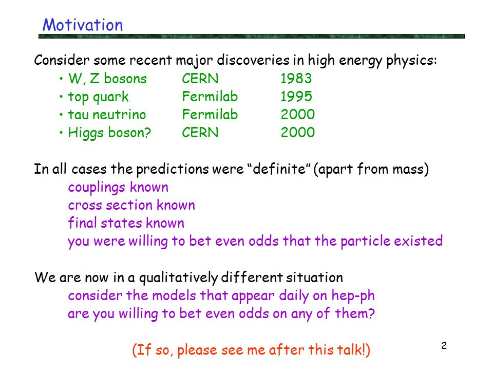 2 Motivation Consider some recent major discoveries in high energy physics: W, Z bosons CERN1983 top quarkFermilab1995 tau neutrinoFermilab2000 Higgs boson CERN2000 In all cases the predictions were definite (apart from mass) couplings known cross section known final states known you were willing to bet even odds that the particle existed We are now in a qualitatively different situation consider the models that appear daily on hep-ph are you willing to bet even odds on any of them.