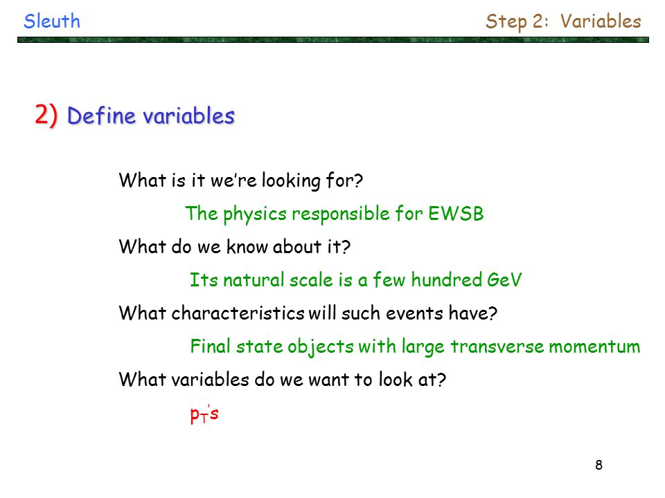 9 If the final state containsThen consider the variable 1 or more lepton 1 or more  /W/Z 1 or more jet missing E T (adjust slightly for idiosyncrasies of each experiment) SleuthStep 2: Variables