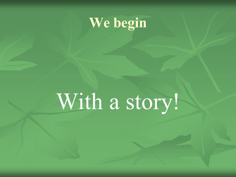 We begin With a story!