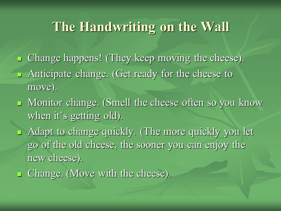The Handwriting on the Wall Change happens! (They keep moving the cheese). Change happens! (They keep moving the cheese). Anticipate change. (Get read