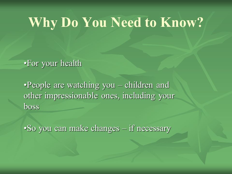 Why Do You Need to Know? For your healthFor your health People are watching you – children and other impressionable ones, including your bossPeople ar