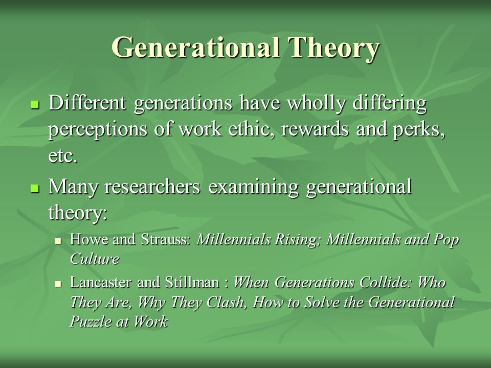 Generational Theory Different generations have wholly differing perceptions of work ethic, rewards and perks, etc. Different generations have wholly d