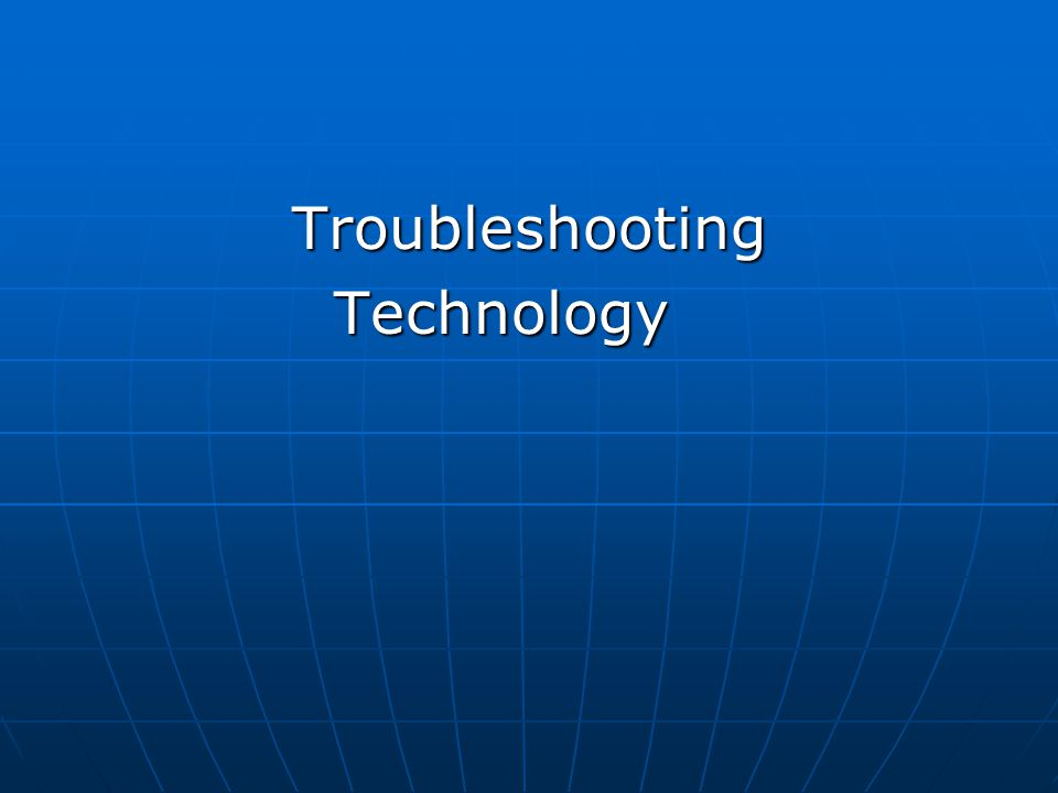 Troubleshooting Troubleshooting Technology Technology