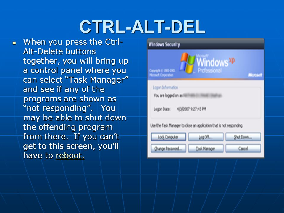"""CTRL-ALT-DEL When you press the Ctrl- Alt-Delete buttons together, you will bring up a control panel where you can select """"Task Manager"""" and see if an"""