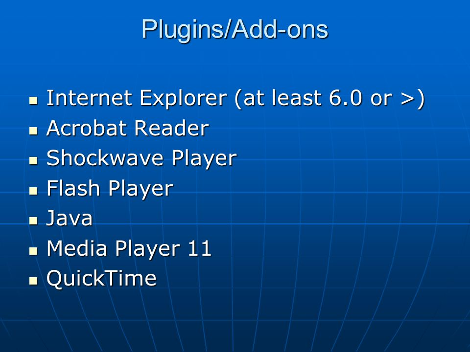 Plugins/Add-ons Internet Explorer (at least 6.0 or >) Internet Explorer (at least 6.0 or >) Acrobat Reader Acrobat Reader Shockwave Player Shockwave P