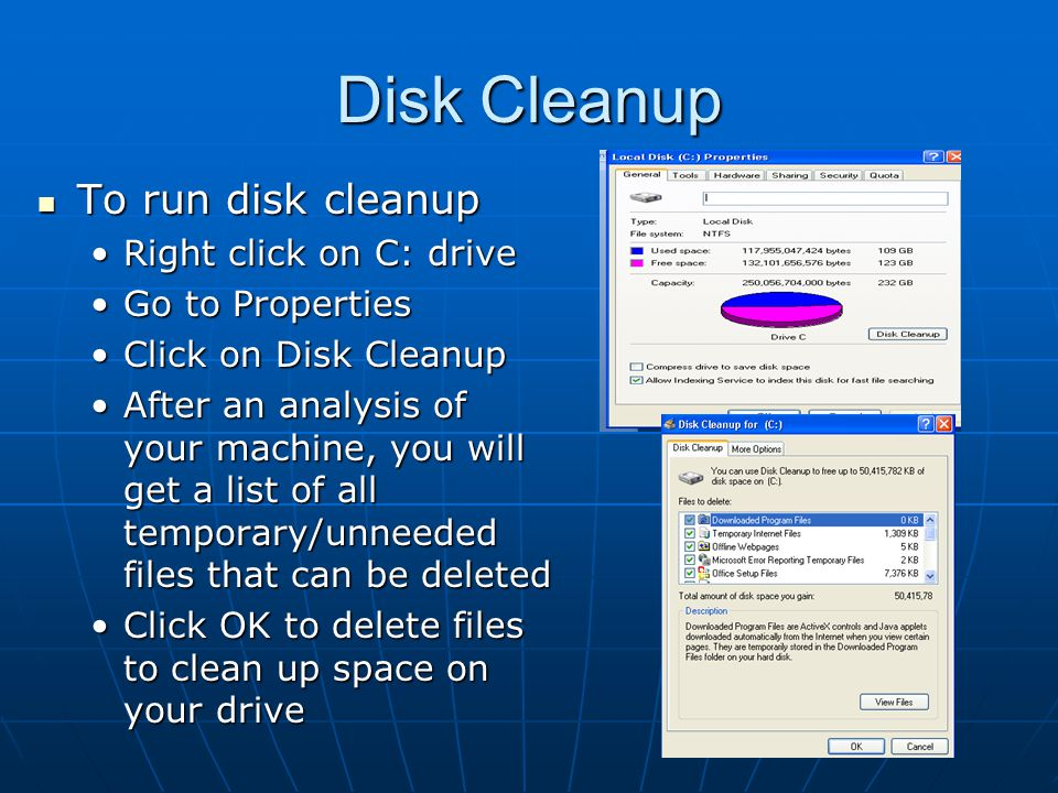 Disk Cleanup To run disk cleanup To run disk cleanup Right click on C: driveRight click on C: drive Go to PropertiesGo to Properties Click on Disk CleanupClick on Disk Cleanup After an analysis of your machine, you will get a list of all temporary/unneeded files that can be deletedAfter an analysis of your machine, you will get a list of all temporary/unneeded files that can be deleted Click OK to delete files to clean up space on your driveClick OK to delete files to clean up space on your drive