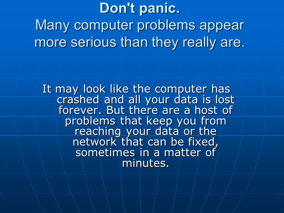 Don't panic. Many computer problems appear more serious than they really are. It may look like the computer has crashed and all your data is lost fore
