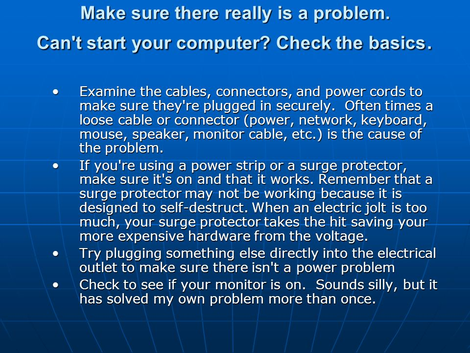 Make sure there really is a problem. Can't start your computer? Check the basics. Examine the cables, connectors, and power cords to make sure they're