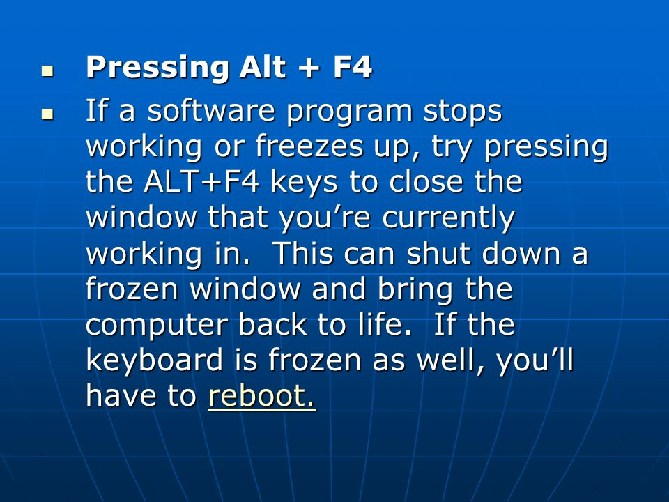 Pressing Alt + F4 Pressing Alt + F4 If a software program stops working or freezes up, try pressing the ALT+F4 keys to close the window that you're currently working in.