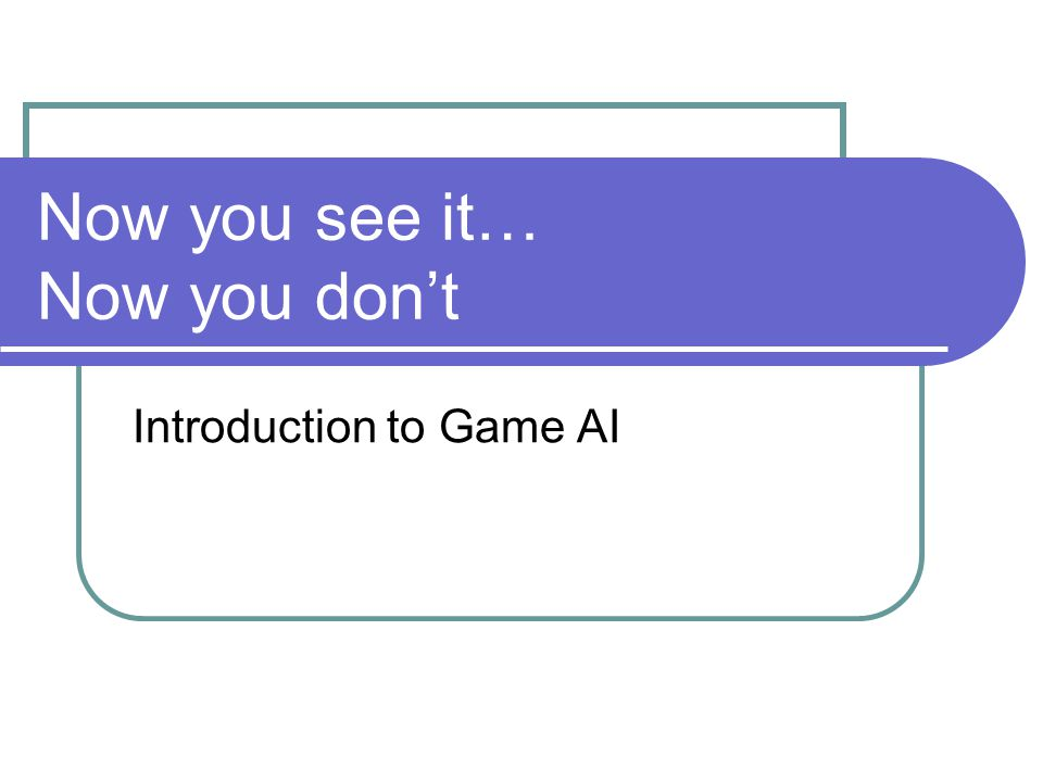 Now you see it… Now you don't Introduction to Game AI
