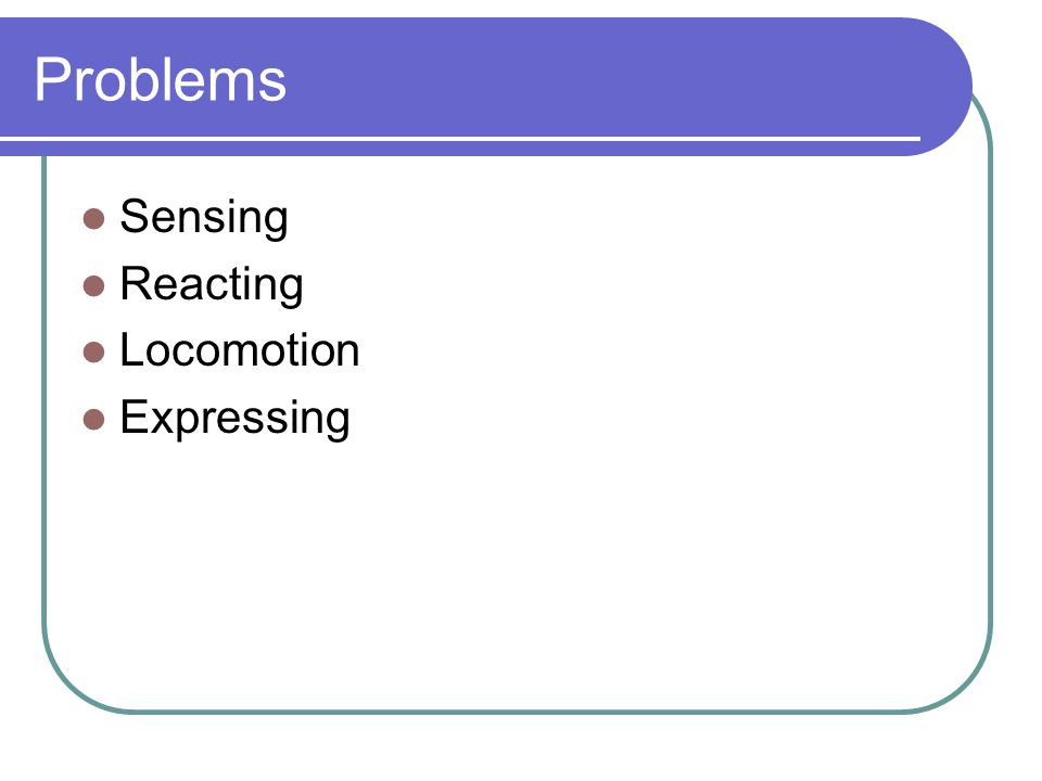 Problems Sensing Reacting Locomotion Expressing