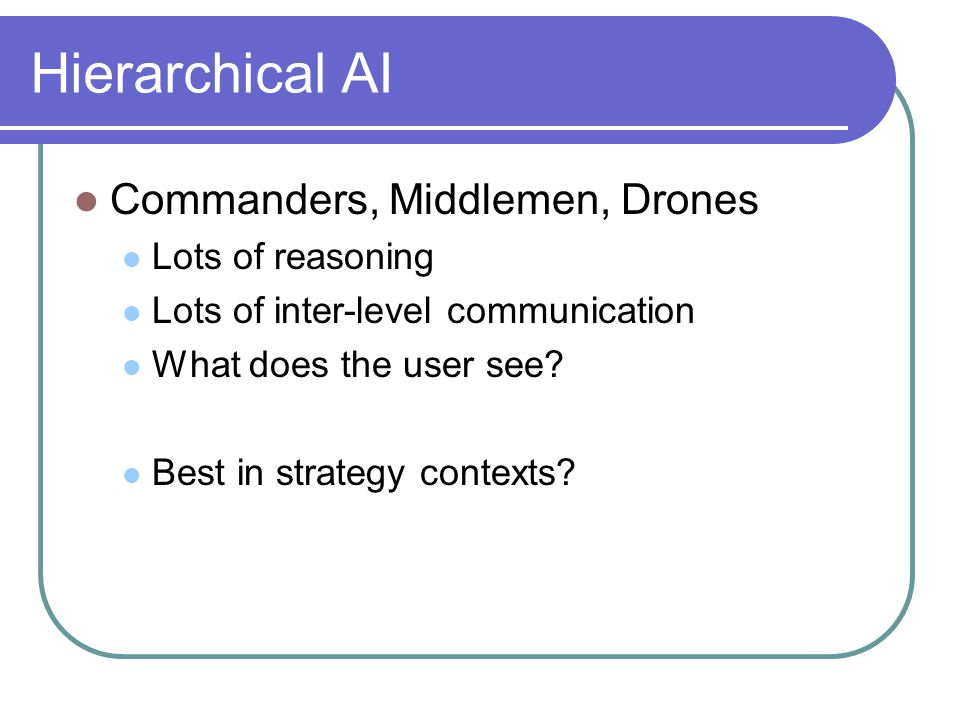 Hierarchical AI Commanders, Middlemen, Drones Lots of reasoning Lots of inter-level communication What does the user see.