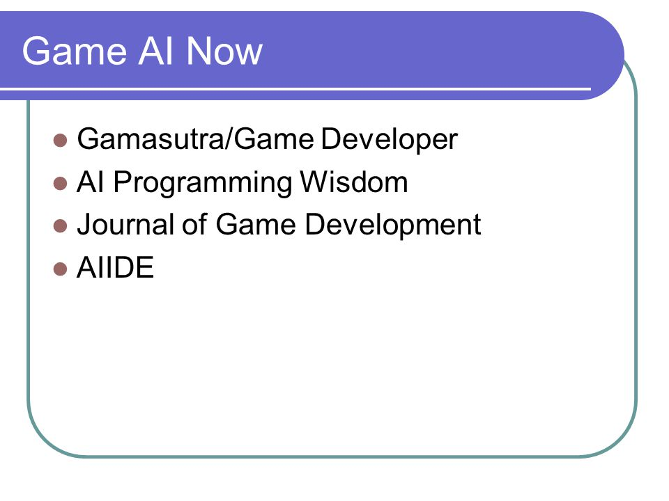 Game AI Now Gamasutra/Game Developer AI Programming Wisdom Journal of Game Development AIIDE