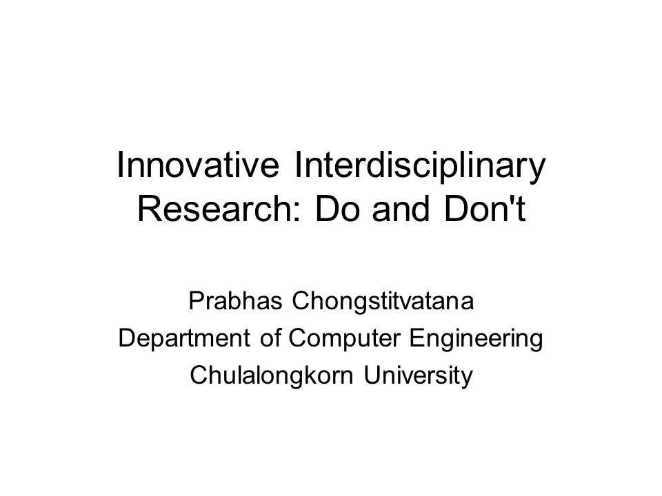 Innovative Interdisciplinary Research: Do and Don t Prabhas Chongstitvatana Department of Computer Engineering Chulalongkorn University