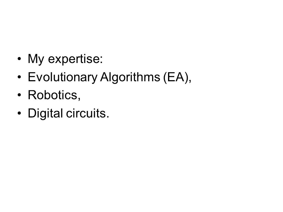 My expertise: Evolutionary Algorithms (EA), Robotics, Digital circuits.