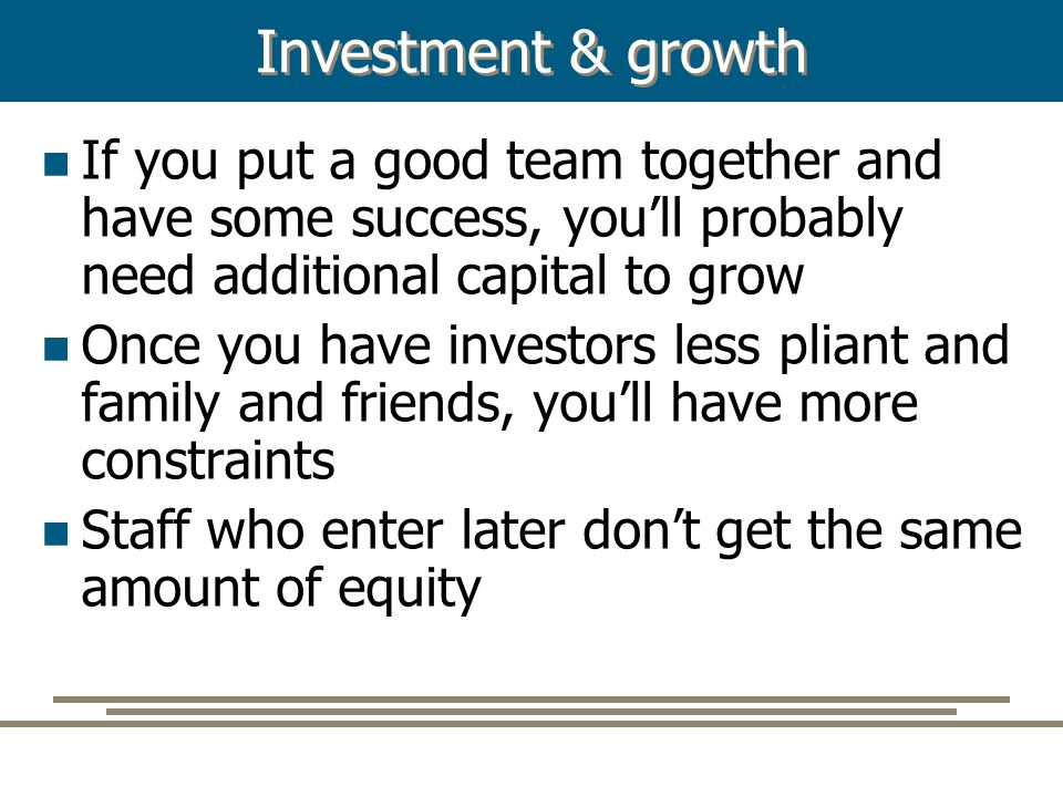 Investment & growth If you put a good team together and have some success, you'll probably need additional capital to grow Once you have investors les