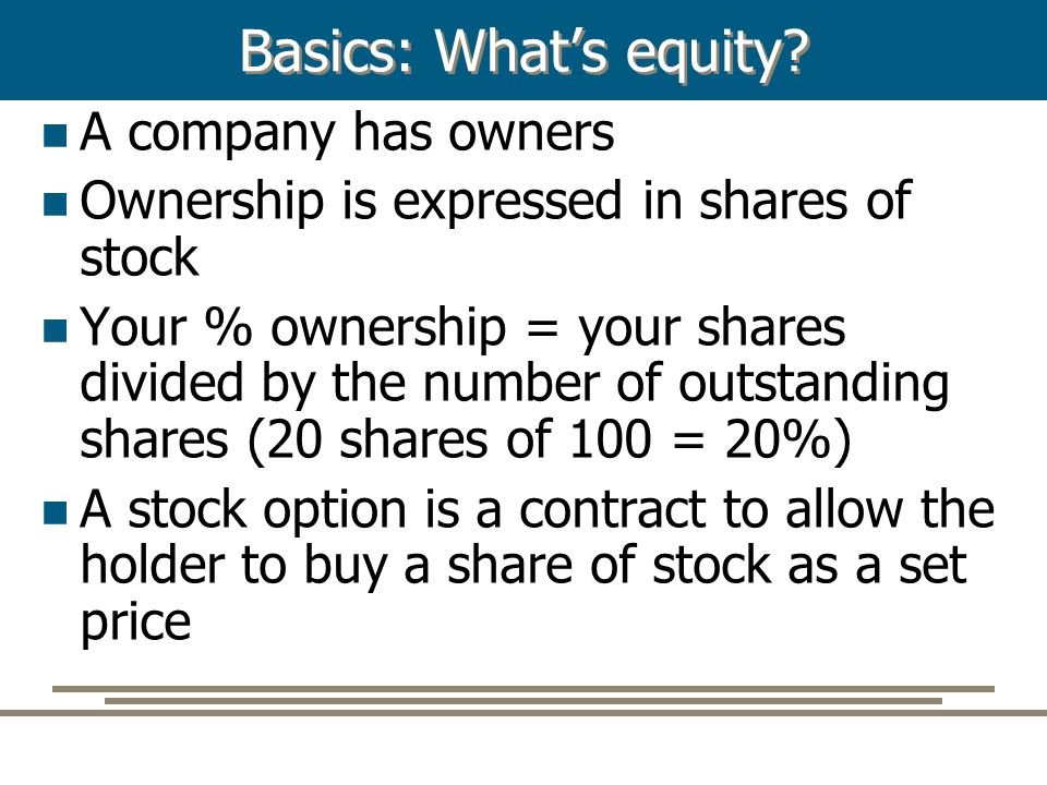 Basics: What's equity? A company has owners Ownership is expressed in shares of stock Your % ownership = your shares divided by the number of outstand