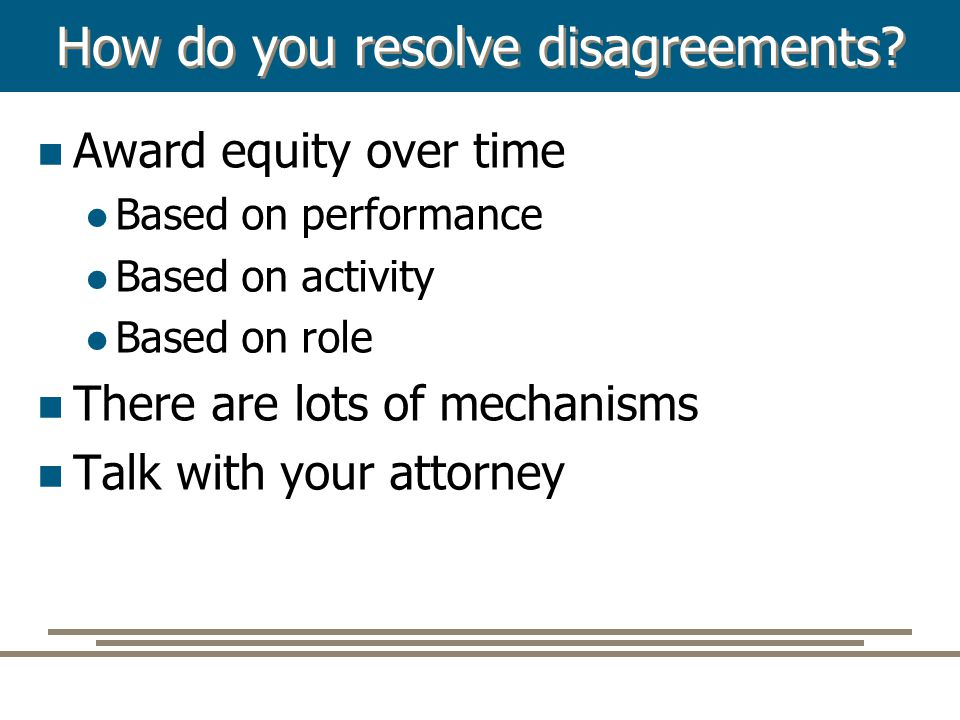 How do you resolve disagreements? Award equity over time Based on performance Based on activity Based on role There are lots of mechanisms Talk with y
