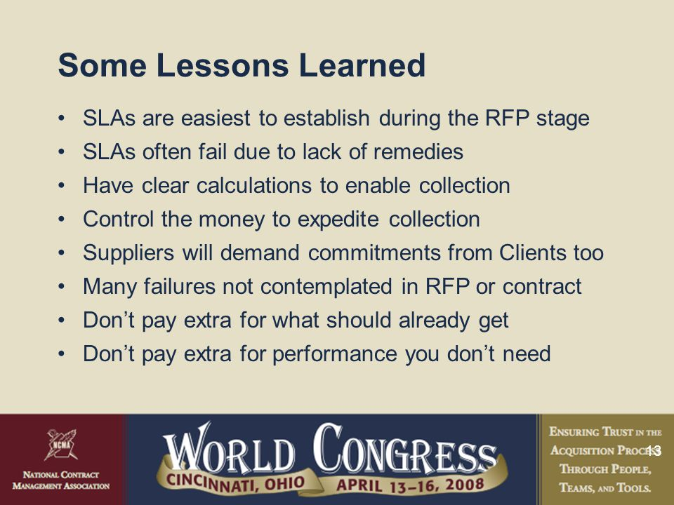 13 Some Lessons Learned SLAs are easiest to establish during the RFP stage SLAs often fail due to lack of remedies Have clear calculations to enable c
