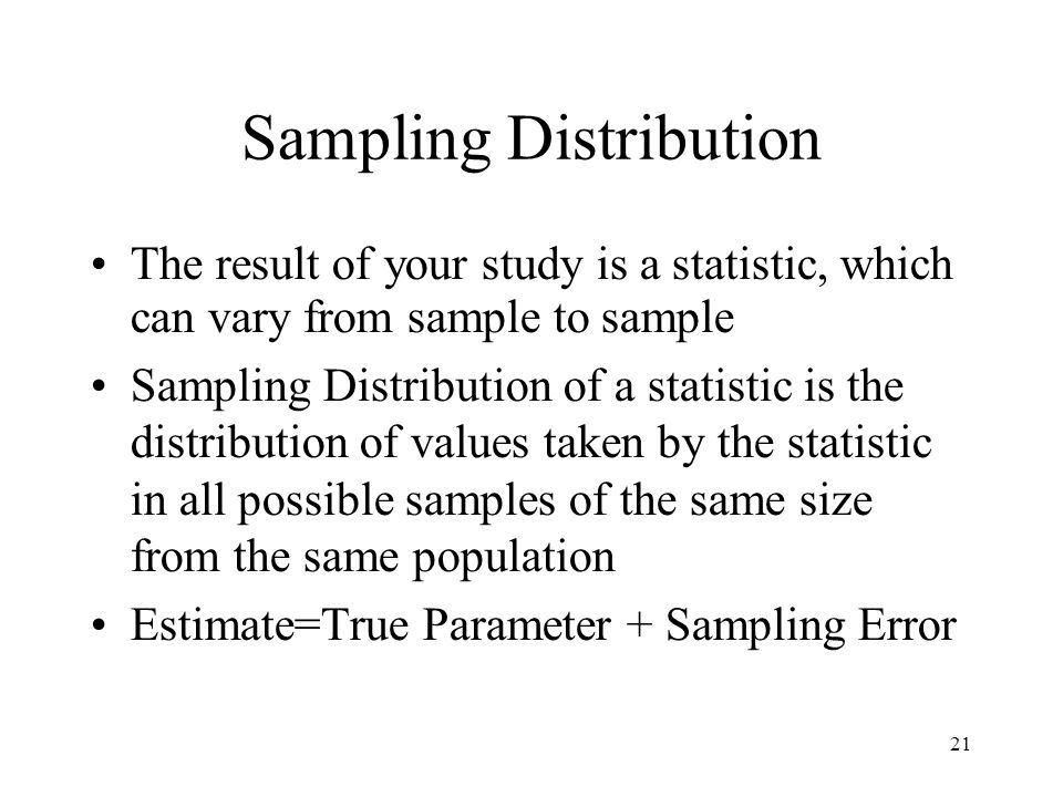 21 Sampling Distribution The result of your study is a statistic, which can vary from sample to sample Sampling Distribution of a statistic is the distribution of values taken by the statistic in all possible samples of the same size from the same population Estimate=True Parameter + Sampling Error