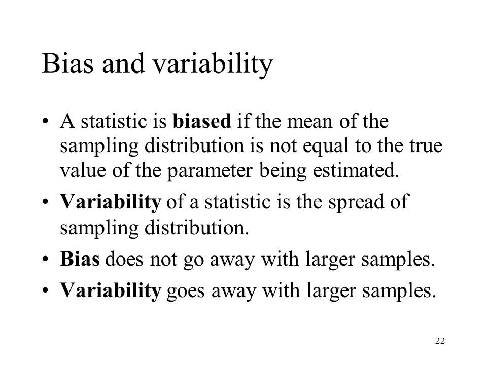 22 Bias and variability A statistic is biased if the mean of the sampling distribution is not equal to the true value of the parameter being estimated.