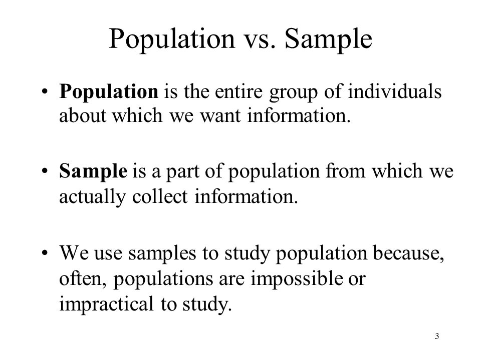 3 Population vs. Sample Population is the entire group of individuals about which we want information. Sample is a part of population from which we ac