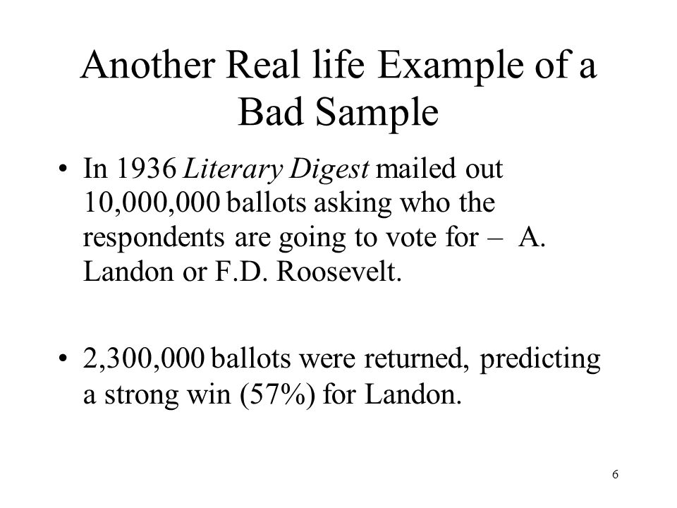 6 Another Real life Example of a Bad Sample In 1936 Literary Digest mailed out 10,000,000 ballots asking who the respondents are going to vote for – A.