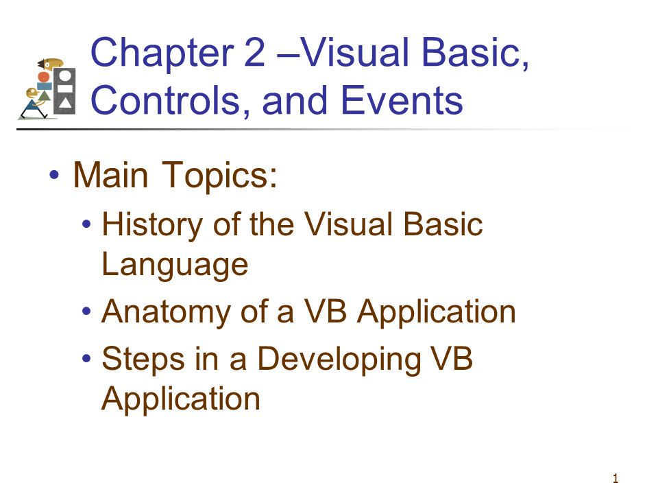 1 Chapter 2 –Visual Basic, Controls, and Events Main Topics: History of the Visual Basic Language Anatomy of a VB Application Steps in a Developing VB