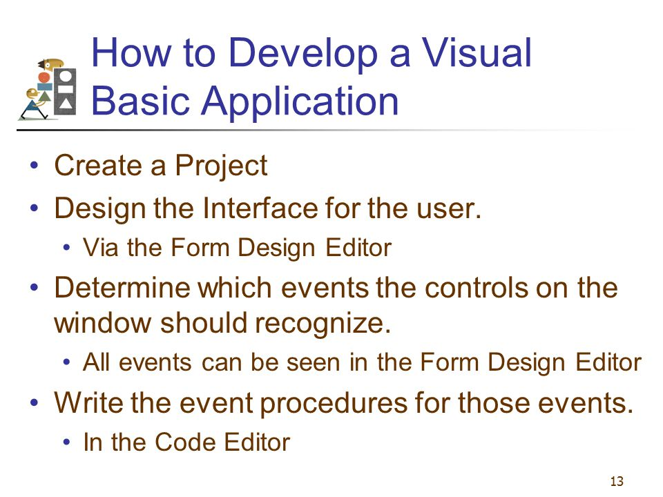 13 How to Develop a Visual Basic Application Create a Project Design the Interface for the user. Via the Form Design Editor Determine which events the