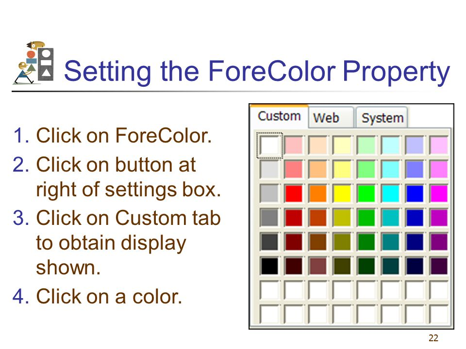 22 Setting the ForeColor Property 1.Click on ForeColor. 2.Click on button at right of settings box. 3.Click on Custom tab to obtain display shown. 4.C