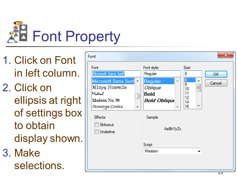23 Font Property 1.Click on Font in left column. 2.Click on ellipsis at right of settings box to obtain display shown. 3.Make selections.