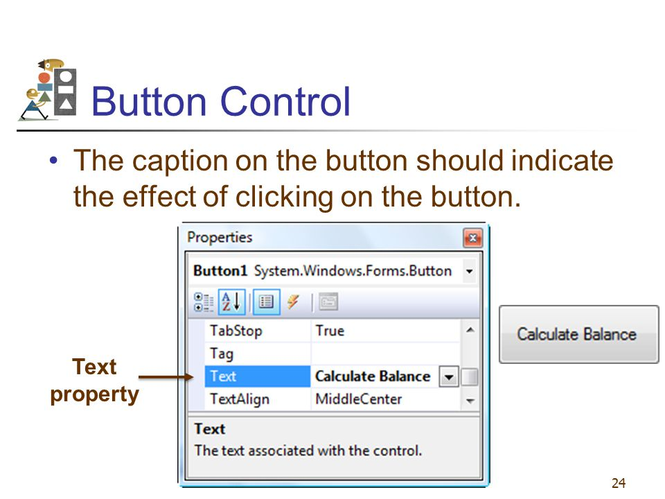 Button Control The caption on the button should indicate the effect of clicking on the button. 24 Text property