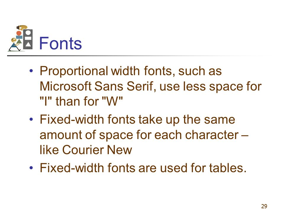 29 Fonts Proportional width fonts, such as Microsoft Sans Serif, use less space for
