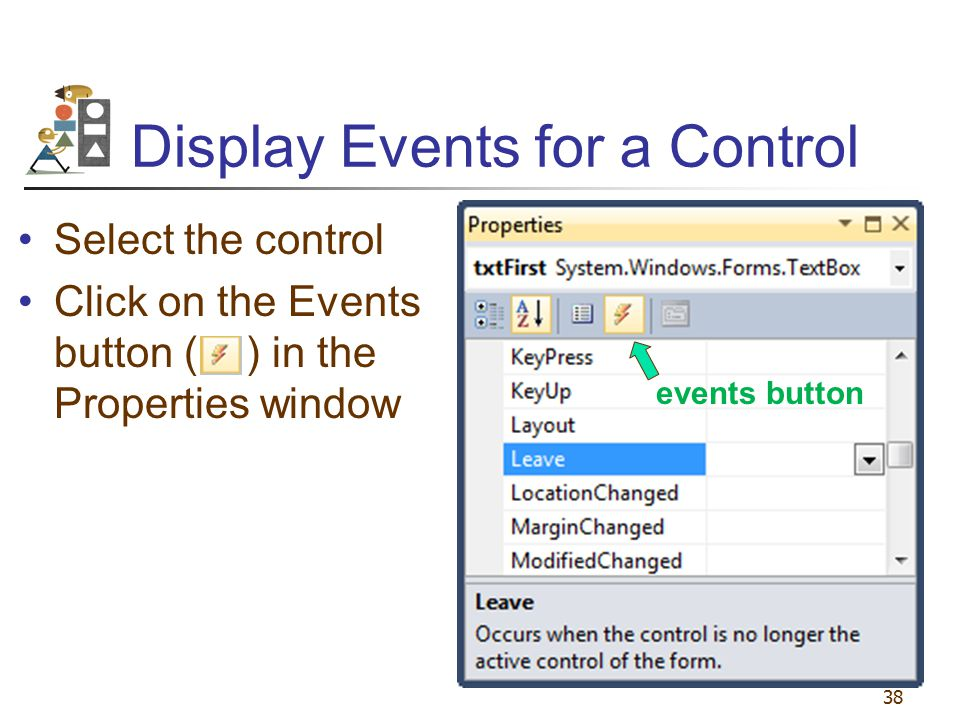Display Events for a Control Select the control Click on the Events button ( ) in the Properties window 38 events button